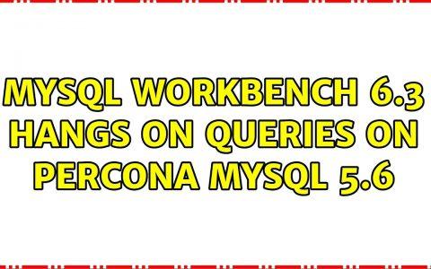 MySQL Workbench 6.3在Percona MySQL 5.6的查询上挂起
