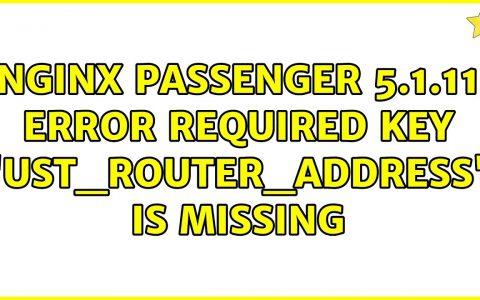 "Nginx乘客5.1.11错误:缺少必需的键"" ust_router_address""(3个解决方案!)"